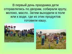 В первый день праздника дети отправлялись по дворам, собирали крупу, молоко,
