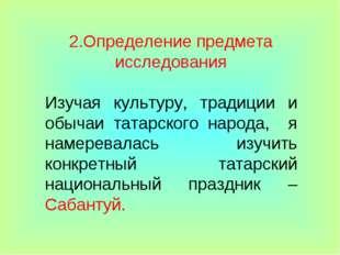 2.Определение предмета исследования Изучая культуру, традиции и обычаи татарс