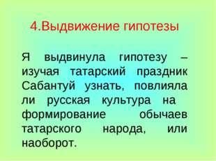 4.Выдвижение гипотезы Я выдвинула гипотезу – изучая татарский праздник Сабант