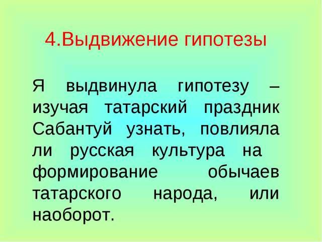 4.Выдвижение гипотезы Я выдвинула гипотезу – изучая татарский праздник Сабант...