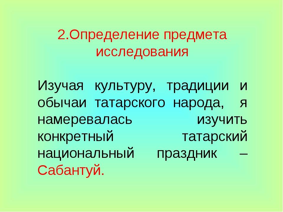 2.Определение предмета исследования Изучая культуру, традиции и обычаи татарс...