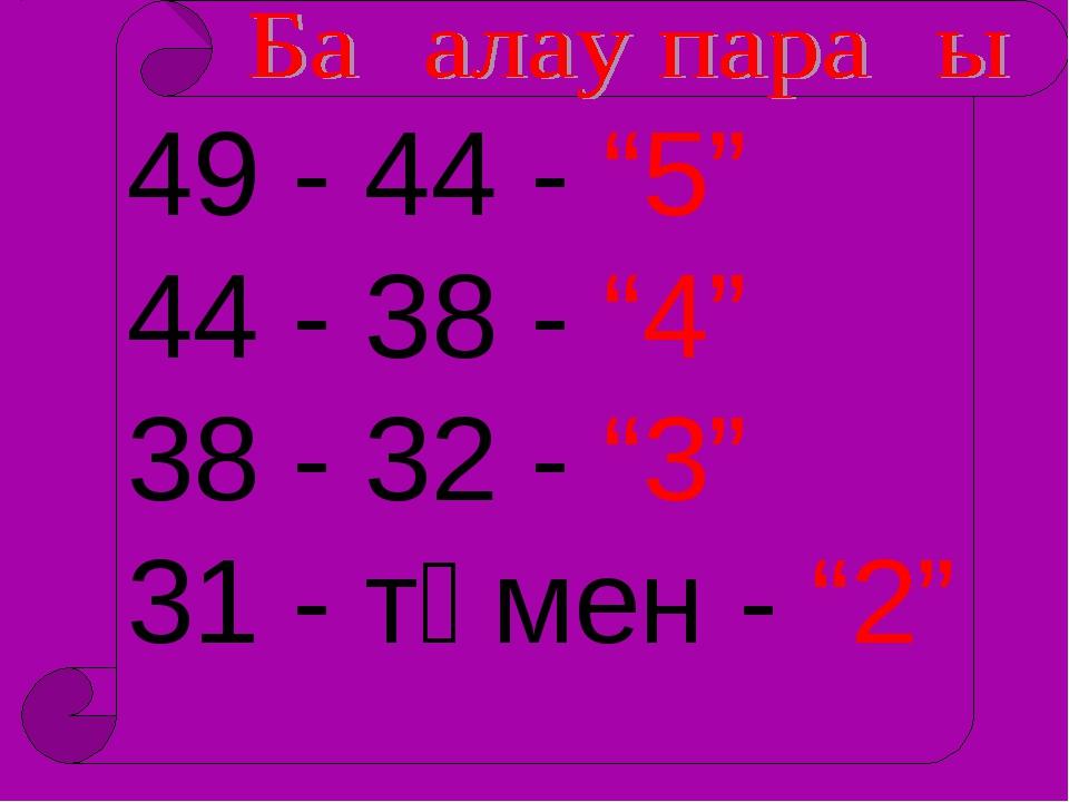 """49 - 44 - """"5"""" 44 - 38 - """"4"""" 38 - 32 - """"3"""" 31 - төмен - """"2"""""""