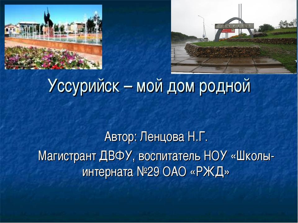 Уссурийск – мой дом родной Автор: Ленцова Н.Г. Магистрант ДВФУ, воспитатель Н...