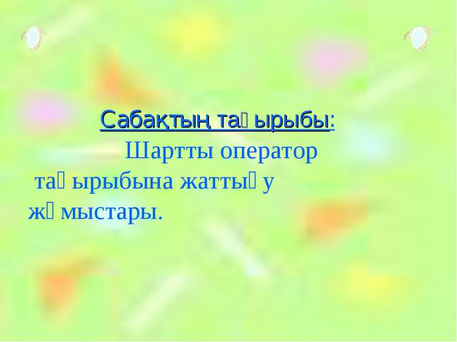 Сабақтың тақырыбы: Шартты оператор тақырыбына жаттығу жұмыстары.