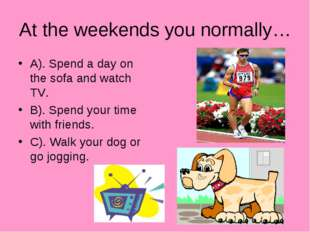 At the weekends you normally… A). Spend a day on the sofa and watch TV. B). S