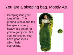 You are a sleeping bag. Mostly As. Camping isn't your idea of fun. The ground