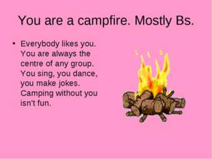 You are a campfire. Mostly Bs. Everybody likes you. You are always the centre