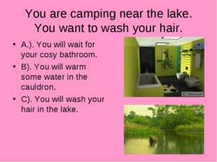You are camping near the lake. You want to wash your hair. A.). You will wait