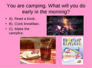 You are camping. What will you do early in the morning? A). Read a book. B).