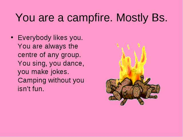 You are a campfire. Mostly Bs. Everybody likes you. You are always the centre...