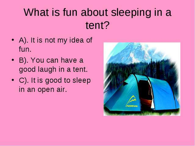 What is fun about sleeping in a tent? A). It is not my idea of fun. B). You c...
