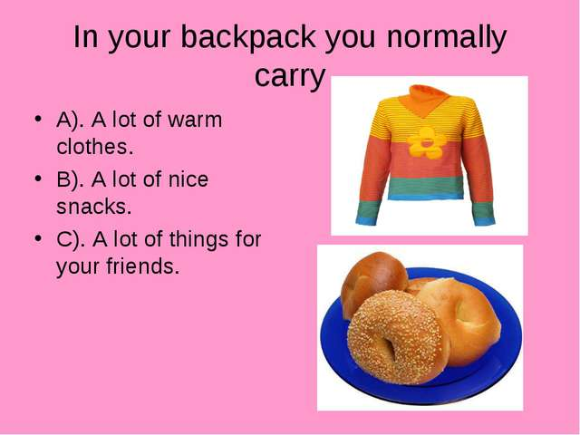 In your backpack you normally carry A). A lot of warm clothes. B). A lot of n...