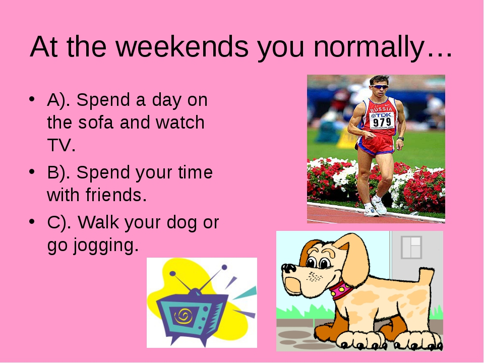 At the weekends you normally… A). Spend a day on the sofa and watch TV. B). S...