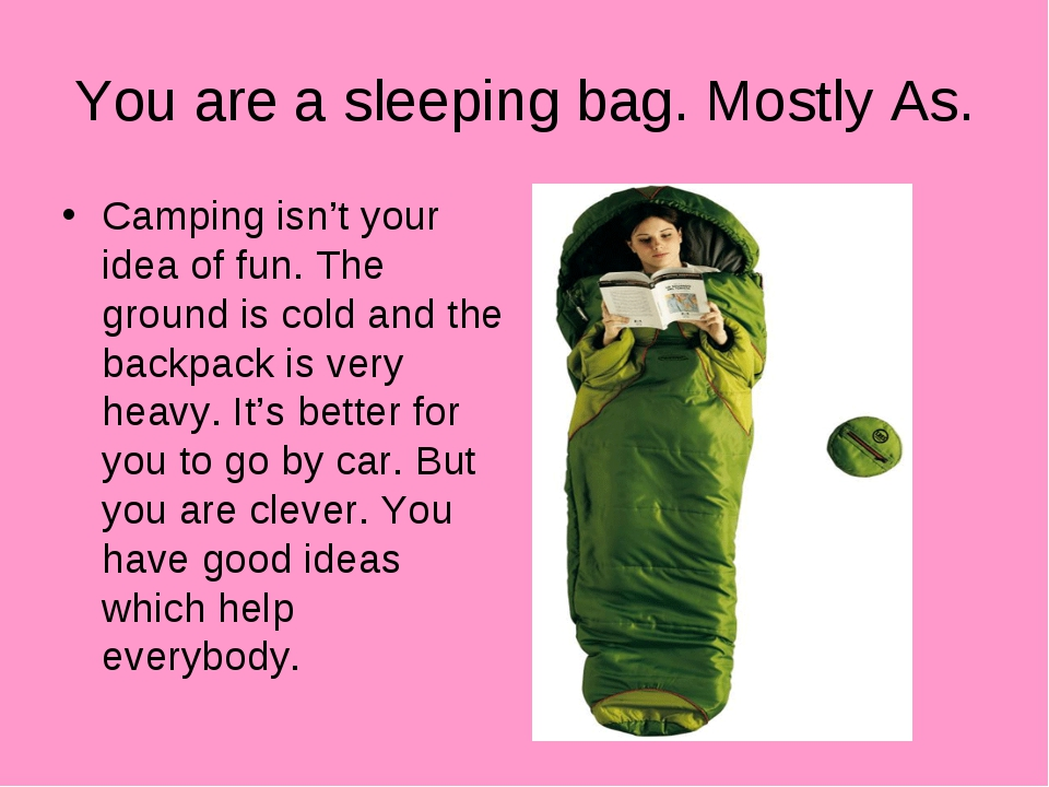 You are a sleeping bag. Mostly As. Camping isn't your idea of fun. The ground...