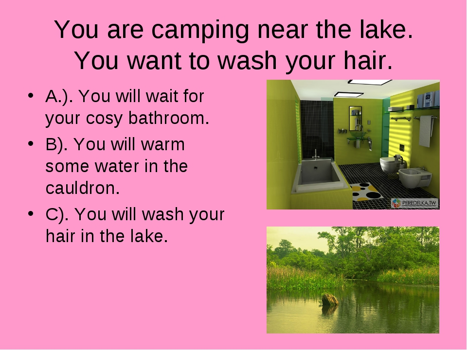 You are camping near the lake. You want to wash your hair. A.). You will wait...