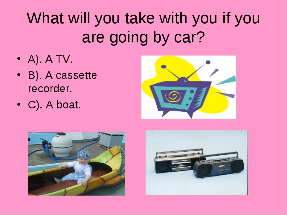 What will you take with you if you are going by car? A). A TV. B). A cassette...