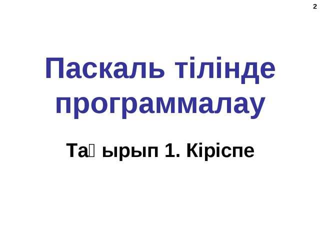 * Паскаль тілінде программалау Тақырып 1. Кіріспе