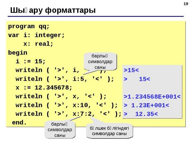 * Шығару форматтары program qq; var i: integer; x: real; begin i := 15; write...