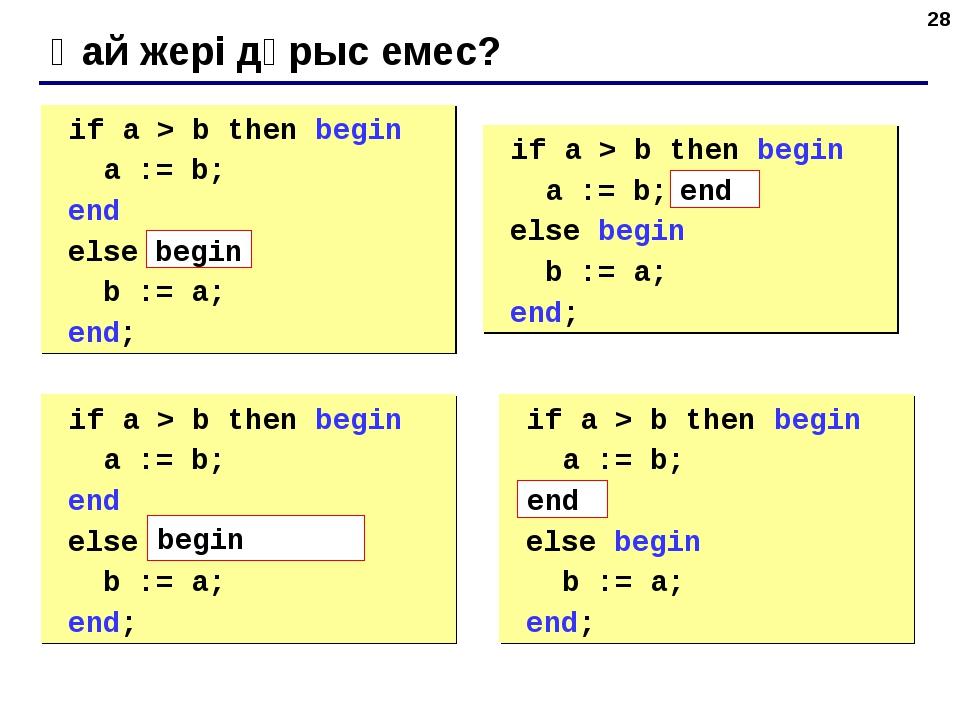 * Қай жері дұрыс емес? if a > b then begin a := b; end else b := a; end; if...