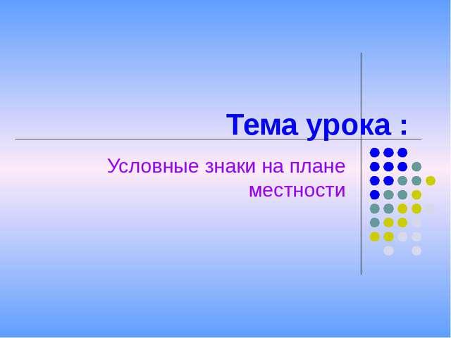 Тема урока : Условные знаки на плане местности