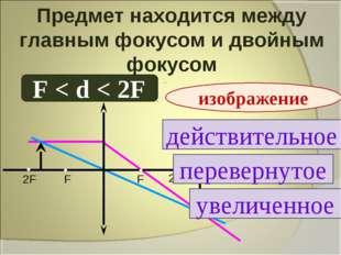 Предмет находится между главным фокусом и двойным фокусом F < d < 2F действит