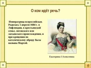 Императрица всероссийская. Родилась 5 апреля 1684 г. в Лифляндии, в крестьян