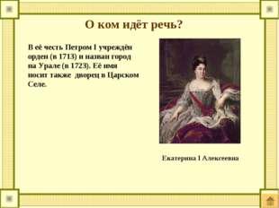 О ком идёт речь? В её честь Петром I учреждён орден (в 1713) и назван город н