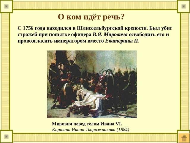 О ком идёт речь? С 1756 года находился в Шлиссельбургской крепости. Был убит...