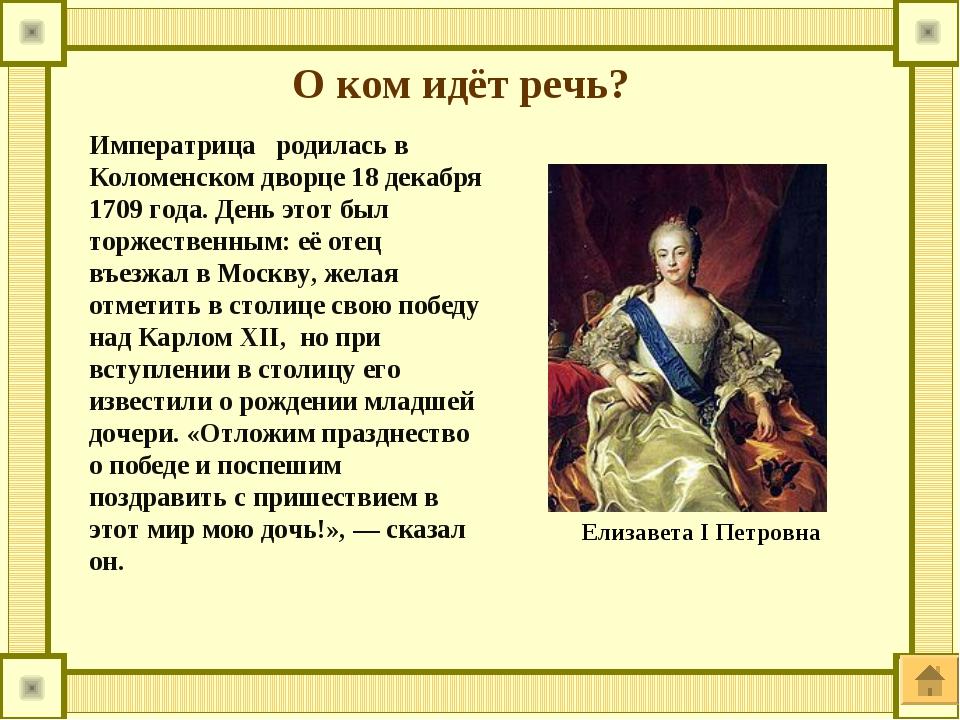 О ком идёт речь? Императрица родилась в Коломенском дворце 18 декабря 1709 г...