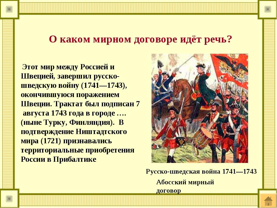 Этот мир между Россией и Швецией, завершил русско-шведскую войну (1741—1743)...