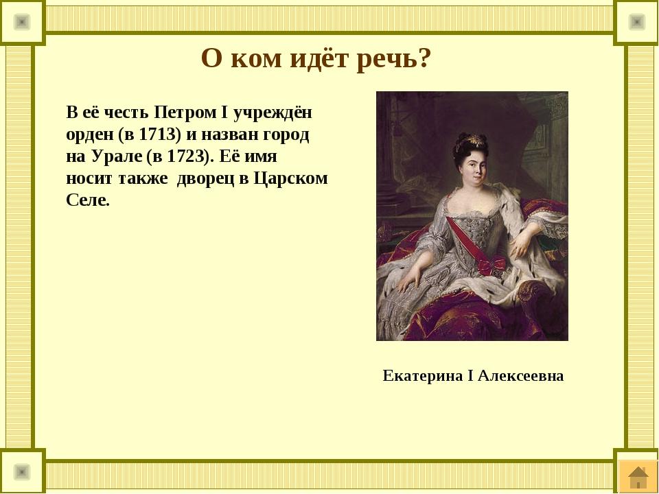 О ком идёт речь? В её честь Петром I учреждён орден (в 1713) и назван город н...