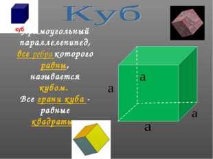 Прямоугольный параллелепипед, все ребра которого равны, называется кубом. Все