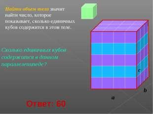 Найти объем тела значит найти число, которое показывает, сколько единичных ку