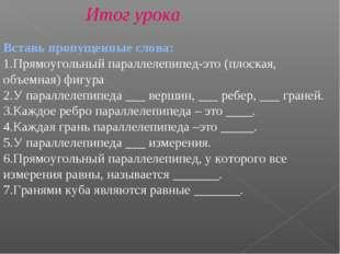 Итог урока Вставь пропущенные слова: Прямоугольный параллелепипед-это (плоска
