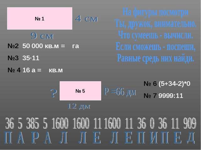 № 1 №2 50 000 кв.м = га №3 35∙11 № 4 16 а = кв.м № 5 № 6 (5+34-2)*0 № 7 9999:...