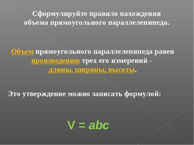 Сформулируйте правило нахождения объема прямоугольного параллелепипеда. Объем...