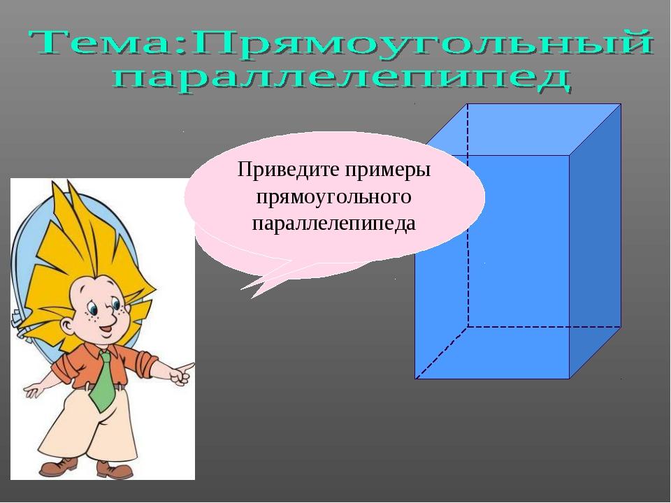 Правильно напишите! Приведите примеры прямоугольного параллелепипеда