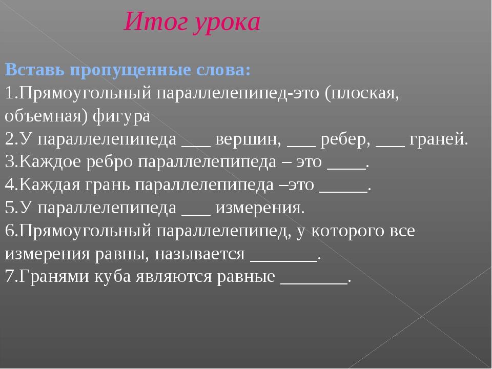 Итог урока Вставь пропущенные слова: Прямоугольный параллелепипед-это (плоска...
