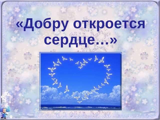 «Добру откроется сердце…»