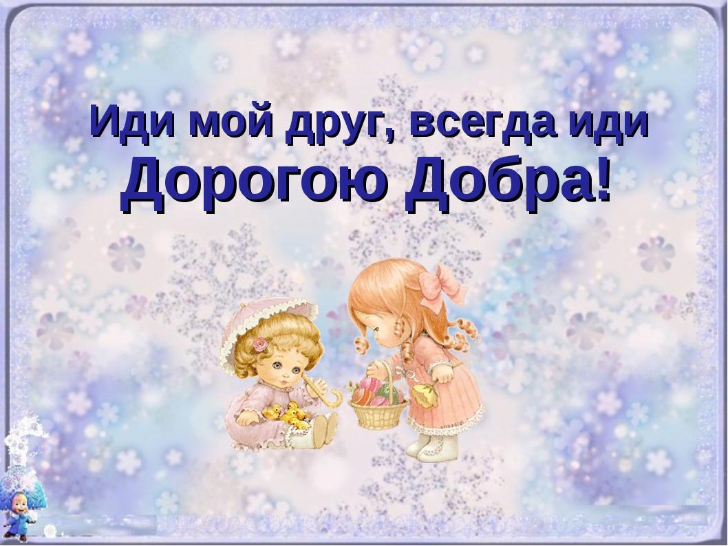 Иди мой друг, всегда иди Дорогою Добра!