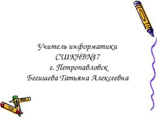 Учитель информатики СШКНВ№17 г. Петропавловск Бегишева Татьяна Алексеевна