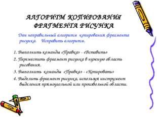 АЛГОРИТМ КОПИРОВАНИЯ ФРАГМЕНТА РИСУНКА Дан неправильный алгоритм копирования