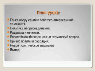 План урока: Гонка вооружений и советско-американские отношения. Политика непр