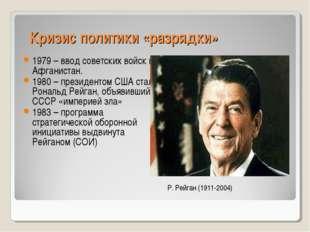 Кризис политики «разрядки» 1979 – ввод советских войск в Афганистан. 1980 – п
