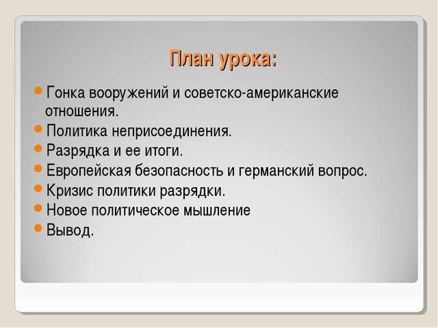 План урока: Гонка вооружений и советско-американские отношения. Политика непр...