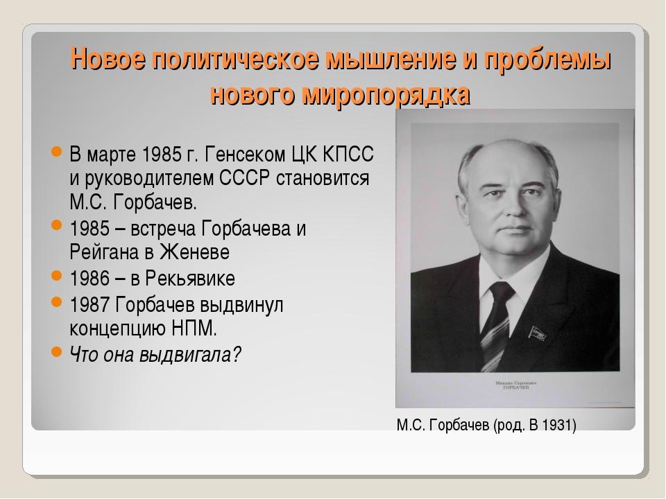 Новое политическое мышление и проблемы нового миропорядка В марте 1985 г. Ген...