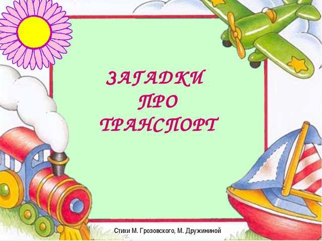 Стихи М. Грозовского, М. Дружининой ЗАГАДКИ ПРО ТРАНСПОРТ
