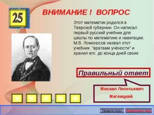 ВНИМАНИЕ ! ВОПРОС Правильный ответ Михаил Леонтьевич Магницкий Этот математик