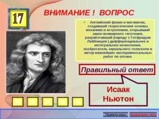 ВНИМАНИЕ ! ВОПРОС •Английский физик и математик, создавший теоретические осн