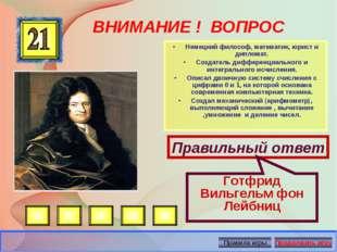 ВНИМАНИЕ ! ВОПРОС •Немецкий философ, математик, юрист и дипломат. •Создател